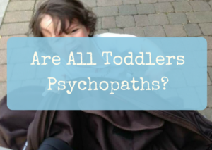 Are All Toddlers Psychopaths?