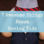 7 Awesome Things About Having Kids