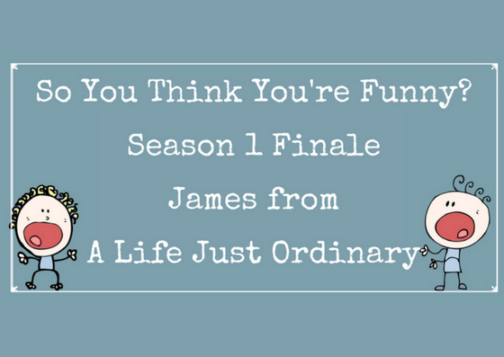 So You Think You're Funny – Season 1 Finale – James From A Life Just Ordinary