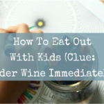 How To Eat Out With Kids (Clue: Order Wine Immediately)