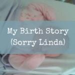 My Birth Story (Sorry Linda)