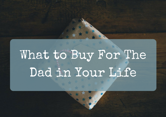 What to Buy For The Dad in Your Life
