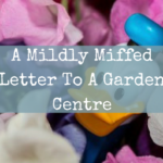 A Mildly Miffed Letter To A Garden Centre