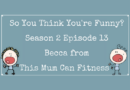 So You Think You're Funny? Season 2 Episode 13 – Becca from This Mum Can Fitness