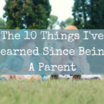 The 10 Things I've Learned Since Being A Parent