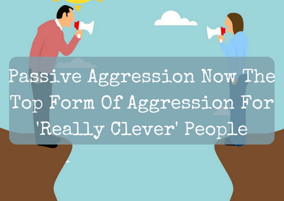 Passive Aggression Now The Top Form Of Aggression For 'Really Clever' People