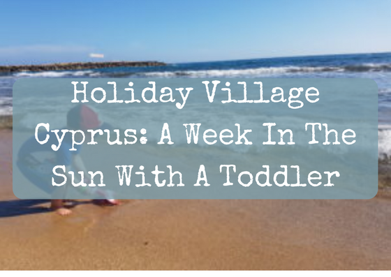 Holiday Village Cyprus: A Week In The Sun With A Toddler