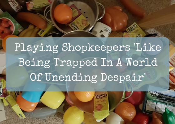 Playing 'Shopkeepers' With A Toddler 'Like Being Trapped In A World Of Unending Despair'