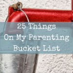 25 Things On My Parenting Bucket List