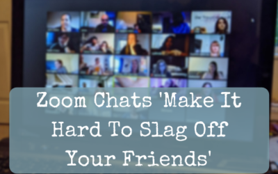 Zoom Chats 'Make It Hard To Slag Off Your Friends'