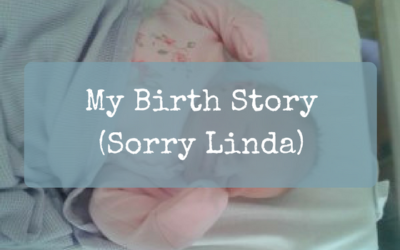 My Birth Story (Sorry Linda)