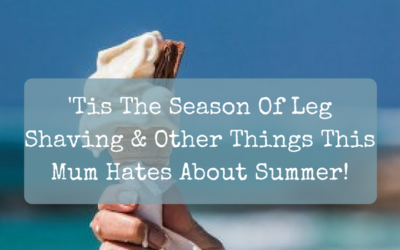 'Tis The Season Of Leg Shaving & Other Things This Mum Hates About Summer!