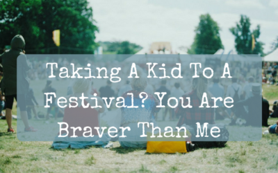 Taking A Kid To A Festival? You Are Braver Than Me