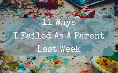 11 Ways I Failed As A Parent Last Week