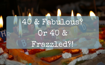 40 & Fabulous? Or 40 & Frazzled?!