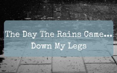 The Day The Rains Came… Down My Legs
