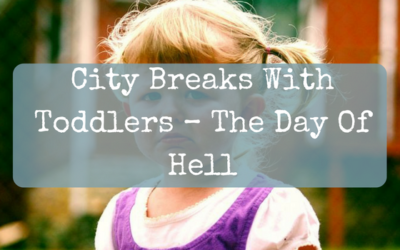 City Breaks With Toddlers – The Day Of Hell