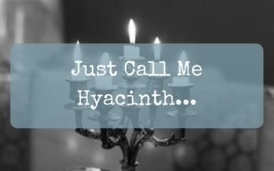 Just Call Me Hyacinth…